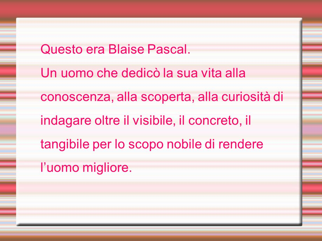 Questo era Blaise Pascal. Un uomo che dedicò la sua vita alla conoscenza, alla scoperta, alla curiosità di indagare oltre il visibile, il concreto, il