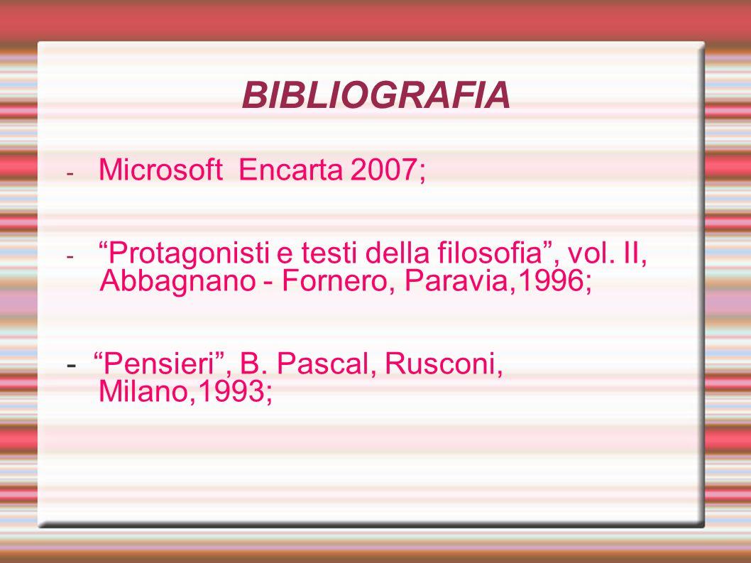 """BIBLIOGRAFIA - Microsoft Encarta 2007; - """"Protagonisti e testi della filosofia"""", vol. II, Abbagnano - Fornero, Paravia,1996; - """"Pensieri"""", B. Pascal,"""
