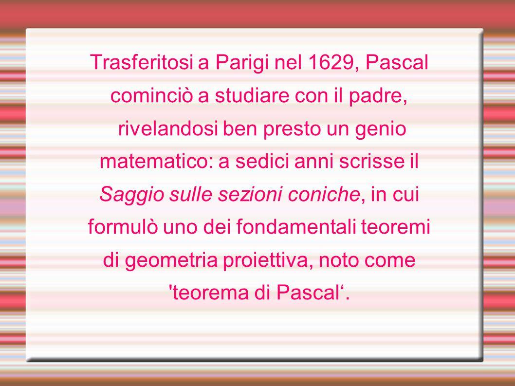 Trasferitosi a Parigi nel 1629, Pascal cominciò a studiare con il padre, rivelandosi ben presto un genio matematico: a sedici anni scrisse il Saggio s