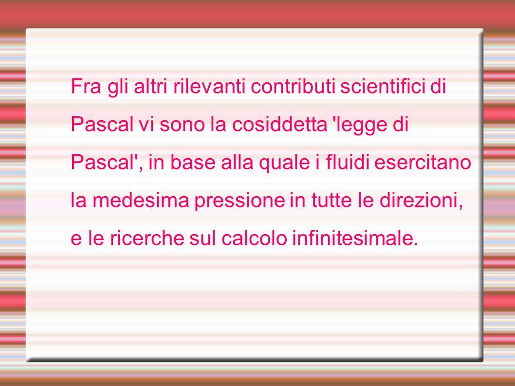 Fra gli altri rilevanti contributi scientifici di Pascal vi sono la cosiddetta 'legge di Pascal', in base alla quale i fluidi esercitano la medesima p
