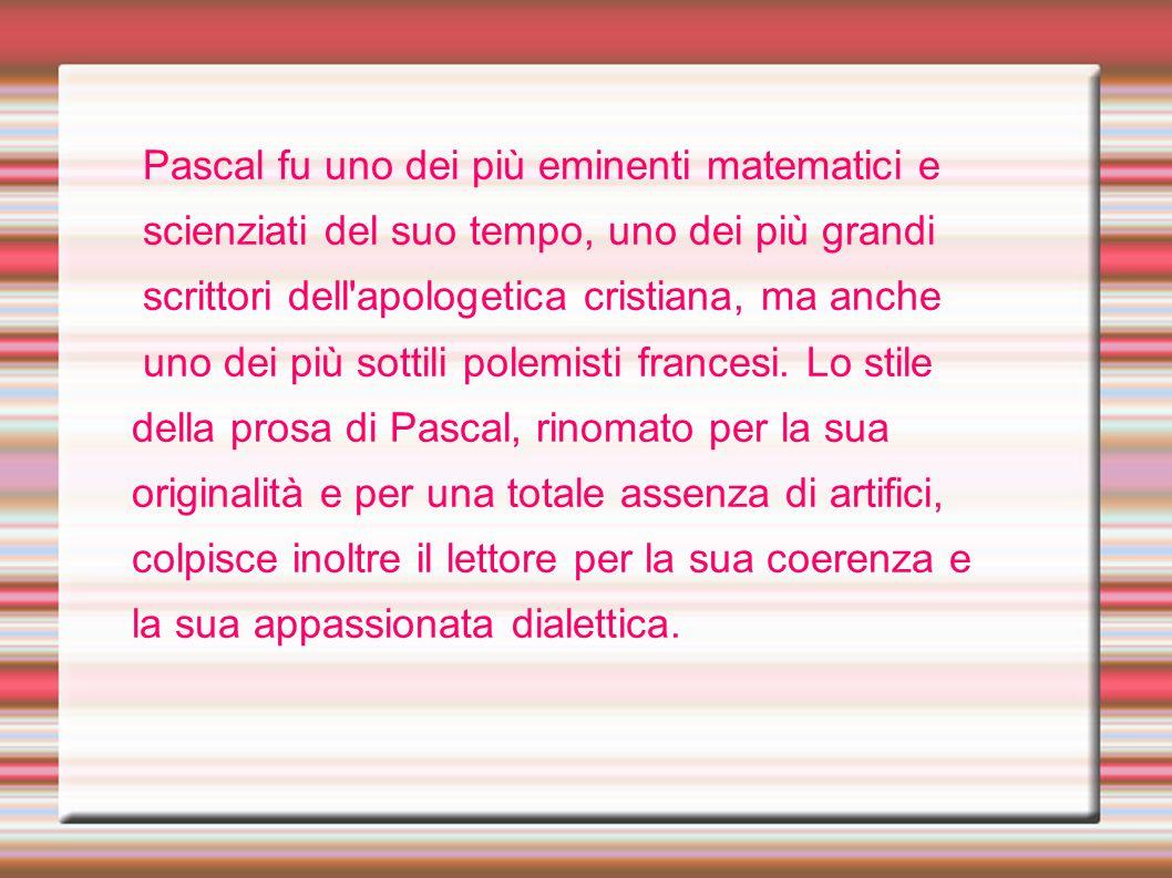 Pascal fu uno dei più eminenti matematici e scienziati del suo tempo, uno dei più grandi scrittori dell'apologetica cristiana, ma anche uno dei più so