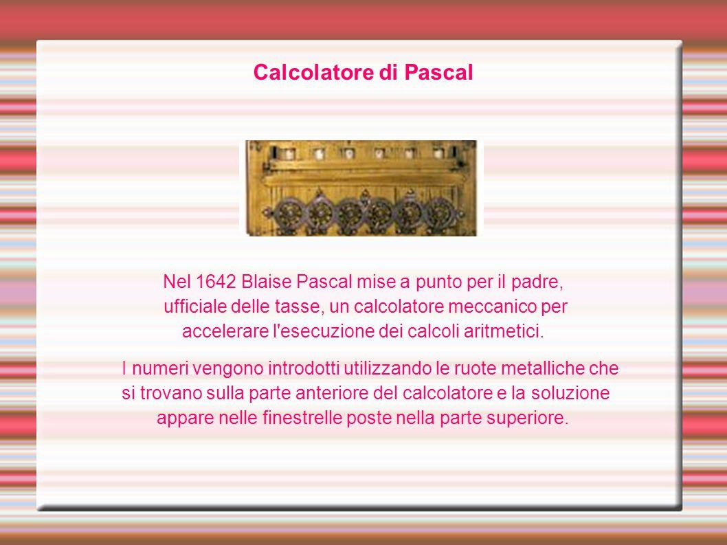 Calcolatore di Pascal Nel 1642 Blaise Pascal mise a punto per il padre, ufficiale delle tasse, un calcolatore meccanico per accelerare l'esecuzione de