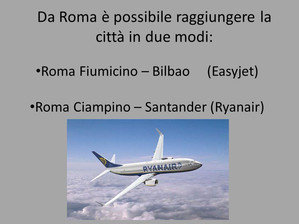 Da Roma è possibile raggiungere la città in due modi: Roma Fiumicino – Bilbao (Easyjet) Roma Ciampino – Santander (Ryanair)