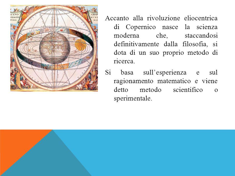 Accanto alla rivoluzione eliocentrica di Copernico nasce la scienza moderna che, staccandosi definitivamente dalla filosofia, si dota di un suo proprio metodo di ricerca.