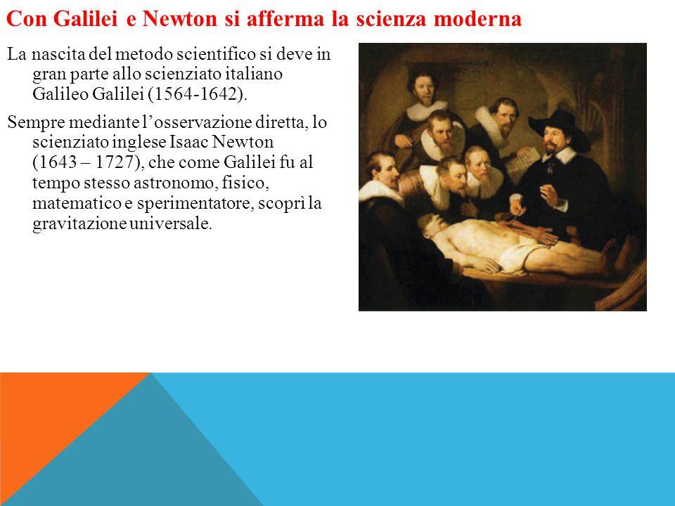 Con Galilei e Newton si afferma la scienza moderna La nascita del metodo scientifico si deve in gran parte allo scienziato italiano Galileo Galilei (1564-1642).