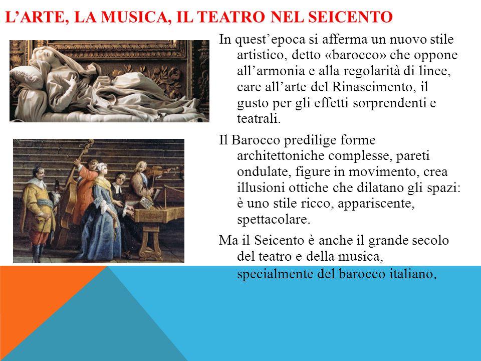 L'ARTE, LA MUSICA, IL TEATRO NEL SEICENTO In quest'epoca si afferma un nuovo stile artistico, detto «barocco» che oppone all'armonia e alla regolarità di linee, care all'arte del Rinascimento, il gusto per gli effetti sorprendenti e teatrali.