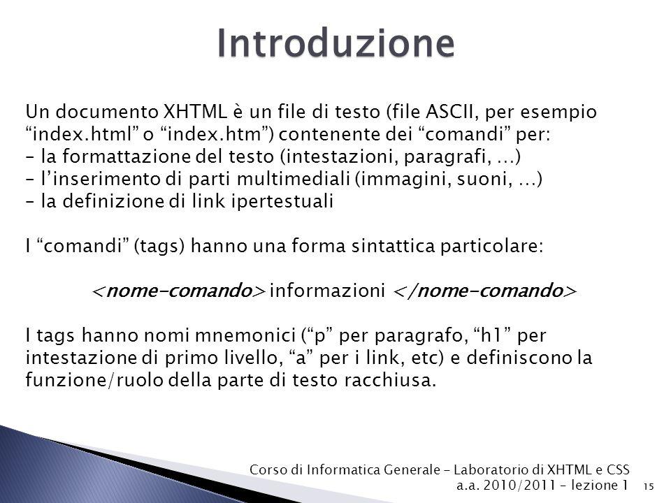 Corso di Informatica Generale - Laboratorio di XHTML e CSS a.a. 2010/2011 – lezione 1 15 Introduzione Un documento XHTML è un file di testo (file ASCI