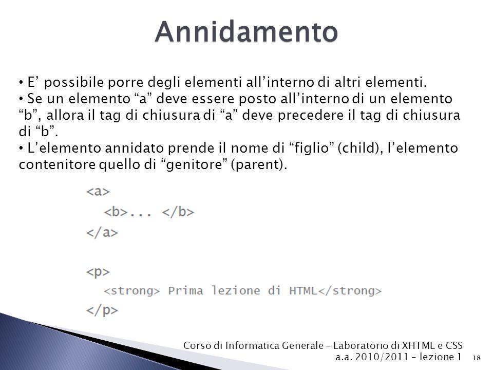 Corso di Informatica Generale - Laboratorio di XHTML e CSS a.a. 2010/2011 – lezione 1 18 Annidamento E' possibile porre degli elementi all'interno di