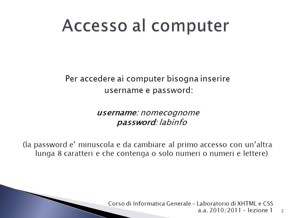 Per accedere ai computer bisogna inserire username e password: username: nomecognome password: labinfo (la password e' minuscola e da cambiare al primo accesso con un'altra lunga 8 caratteri e che contenga o solo numeri o numeri e lettere) 2 Corso di Informatica Generale - Laboratorio di XHTML e CSS a.a.