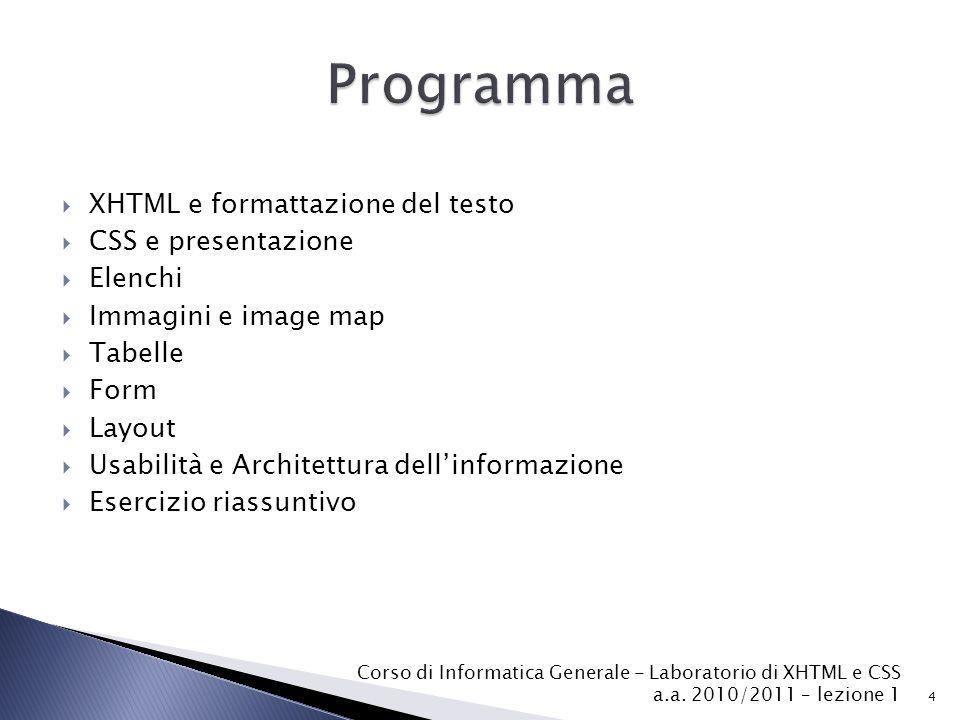  XHTML e formattazione del testo  CSS e presentazione  Elenchi  Immagini e image map  Tabelle  Form  Layout  Usabilità e Architettura dell'informazione  Esercizio riassuntivo 4 Corso di Informatica Generale - Laboratorio di XHTML e CSS a.a.