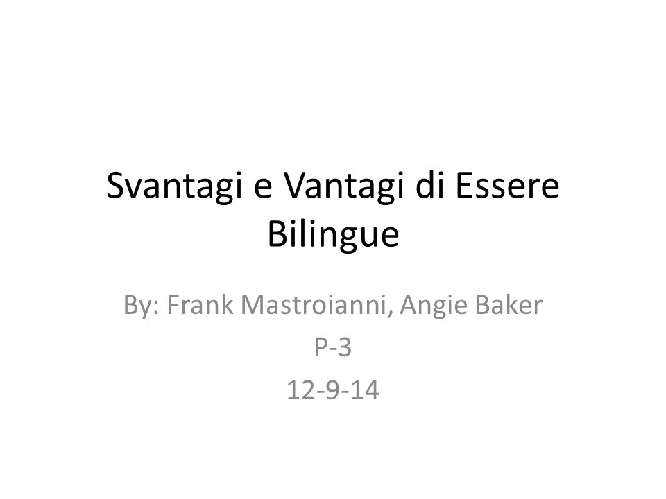 Svantagi e Vantagi di Essere Bilingue By: Frank Mastroianni, Angie Baker P-3 12-9-14