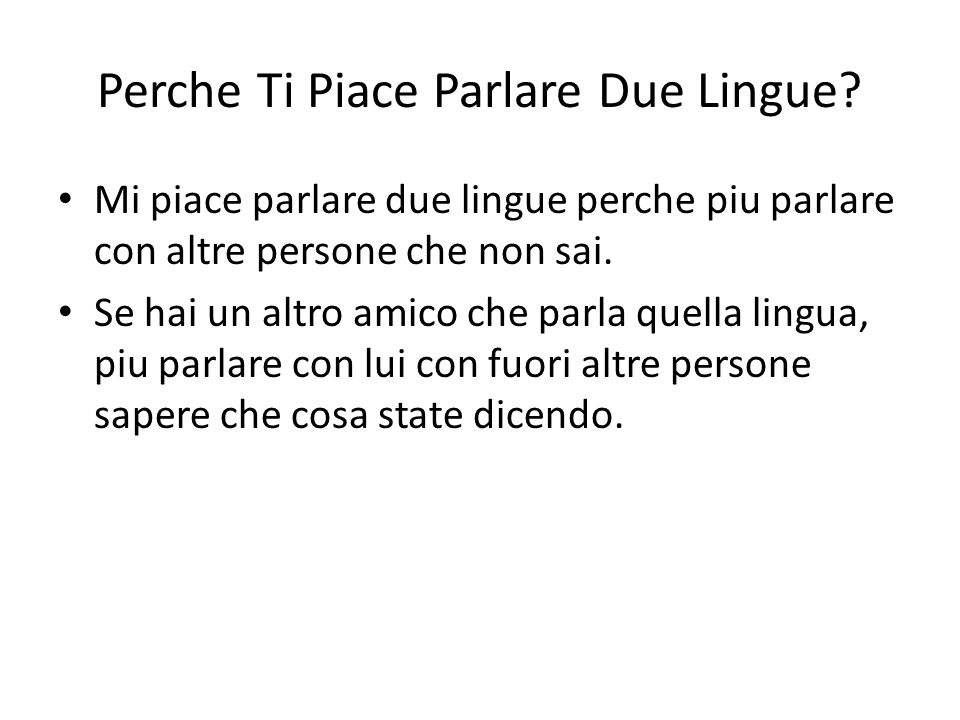 Perche Ti Piace Parlare Due Lingue? Mi piace parlare due lingue perche piu parlare con altre persone che non sai. Se hai un altro amico che parla quel