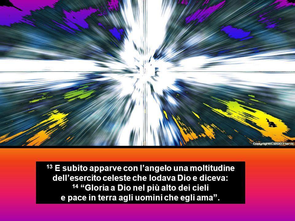 """13 E subito apparve con l'angelo una moltitudine dell'esercito celeste che lodava Dio e diceva: 14 """"Gloria a Dio nel più alto dei cieli e pace in terr"""