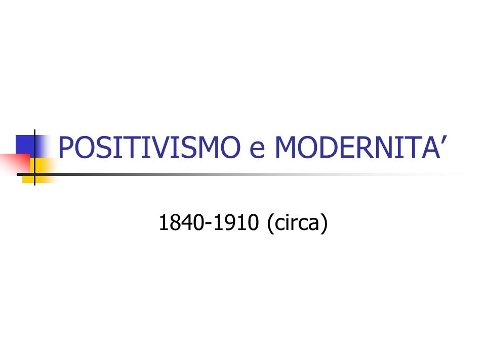 POSITIVISMO e MODERNITA' 1840-1910 (circa)
