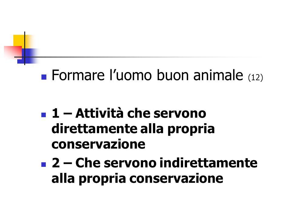 Formare l'uomo buon animale (12) 1 – Attività che servono direttamente alla propria conservazione 2 – Che servono indirettamente alla propria conservazione