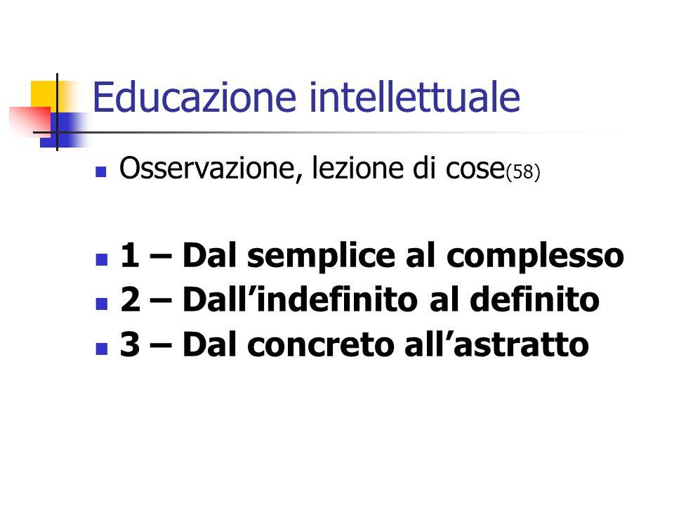Educazione intellettuale Osservazione, lezione di cose (58) 1 – Dal semplice al complesso 2 – Dall'indefinito al definito 3 – Dal concreto all'astratto