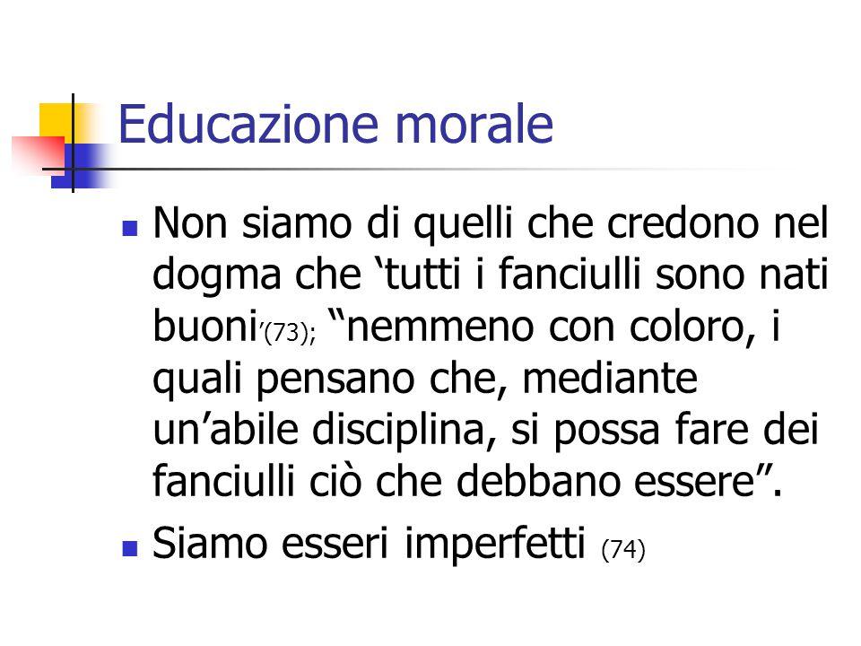 """Educazione morale Non siamo di quelli che credono nel dogma che 'tutti i fanciulli sono nati buoni '(73); """"nemmeno con coloro, i quali pensano che, me"""