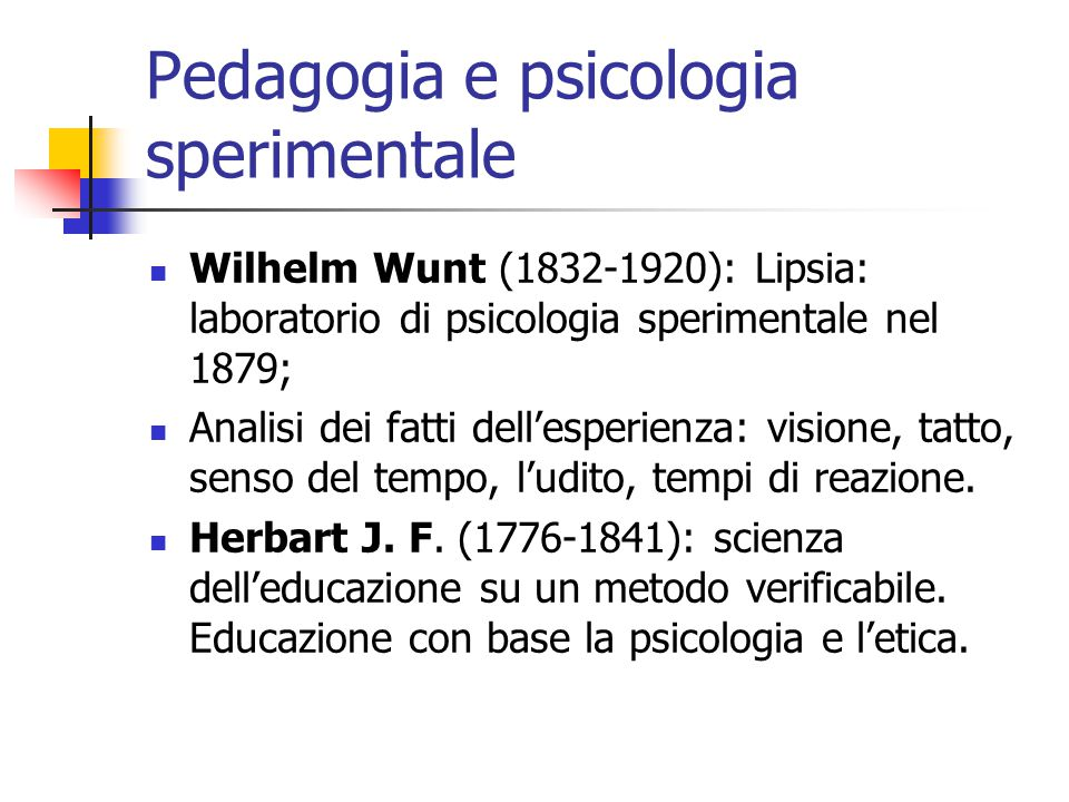 Pedagogia e psicologia sperimentale Wilhelm Wunt (1832-1920): Lipsia: laboratorio di psicologia sperimentale nel 1879; Analisi dei fatti dell'esperienza: visione, tatto, senso del tempo, l'udito, tempi di reazione.