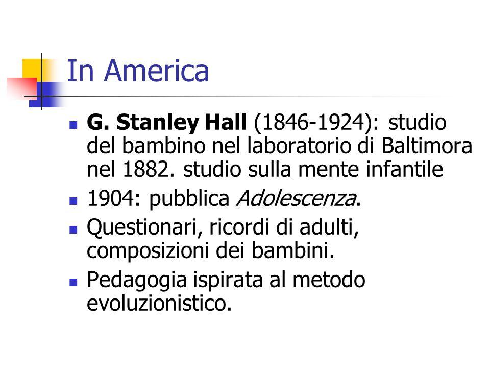 In America G. Stanley Hall (1846-1924): studio del bambino nel laboratorio di Baltimora nel 1882. studio sulla mente infantile 1904: pubblica Adolesce