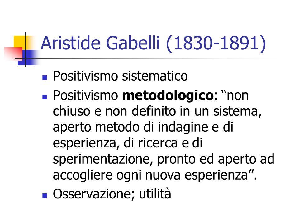 Aristide Gabelli (1830-1891) Positivismo sistematico Positivismo metodologico: non chiuso e non definito in un sistema, aperto metodo di indagine e di esperienza, di ricerca e di sperimentazione, pronto ed aperto ad accogliere ogni nuova esperienza .