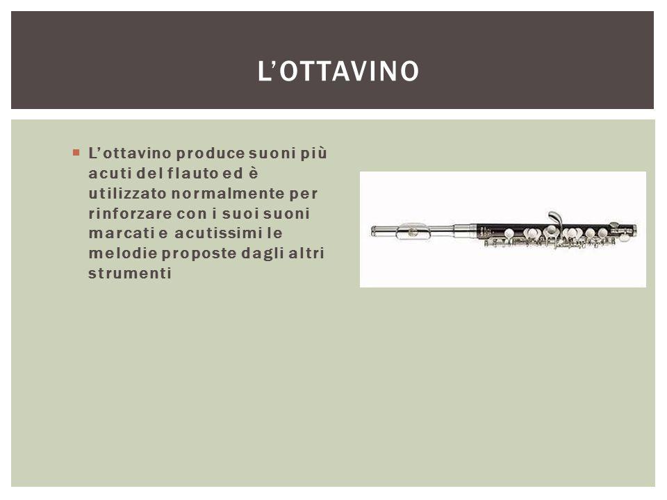 L'OTTAVINO  L'ottavino produce suoni più acuti del flauto ed è utilizzato normalmente per rinforzare con i suoi suoni marcati e acutissimi le melodie