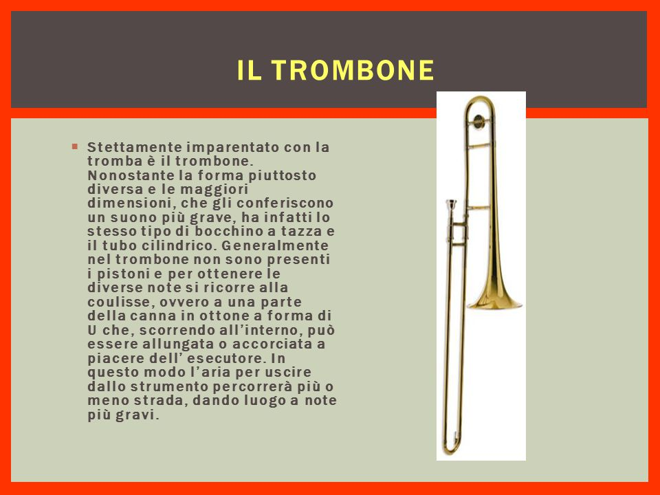 IL TROMBONE  Stettamente imparentato con la tromba è il trombone. Nonostante la forma piuttosto diversa e le maggiori dimensioni, che gli conferiscon