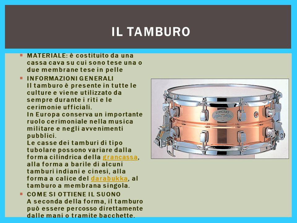 IL TAMBURO  MATERIALE: è costituito da una cassa cava su cui sono tese una o due membrane tese in pelle  INFORMAZIONI GENERALI Il tamburo è presente