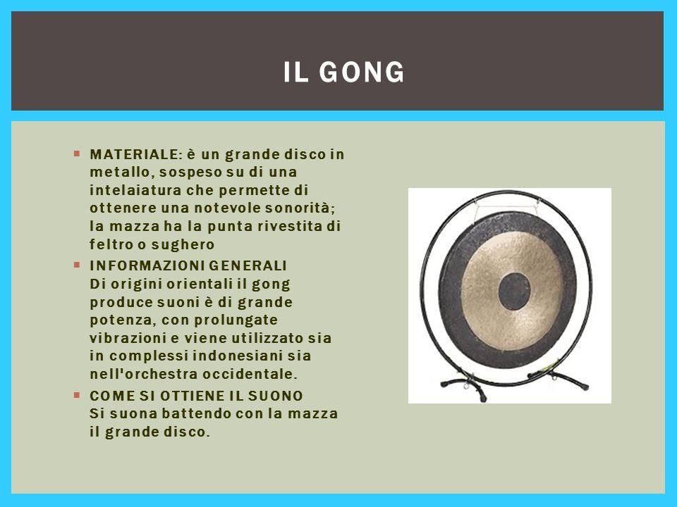 IL GONG  MATERIALE: è un grande disco in metallo, sospeso su di una intelaiatura che permette di ottenere una notevole sonorità; la mazza ha la punta