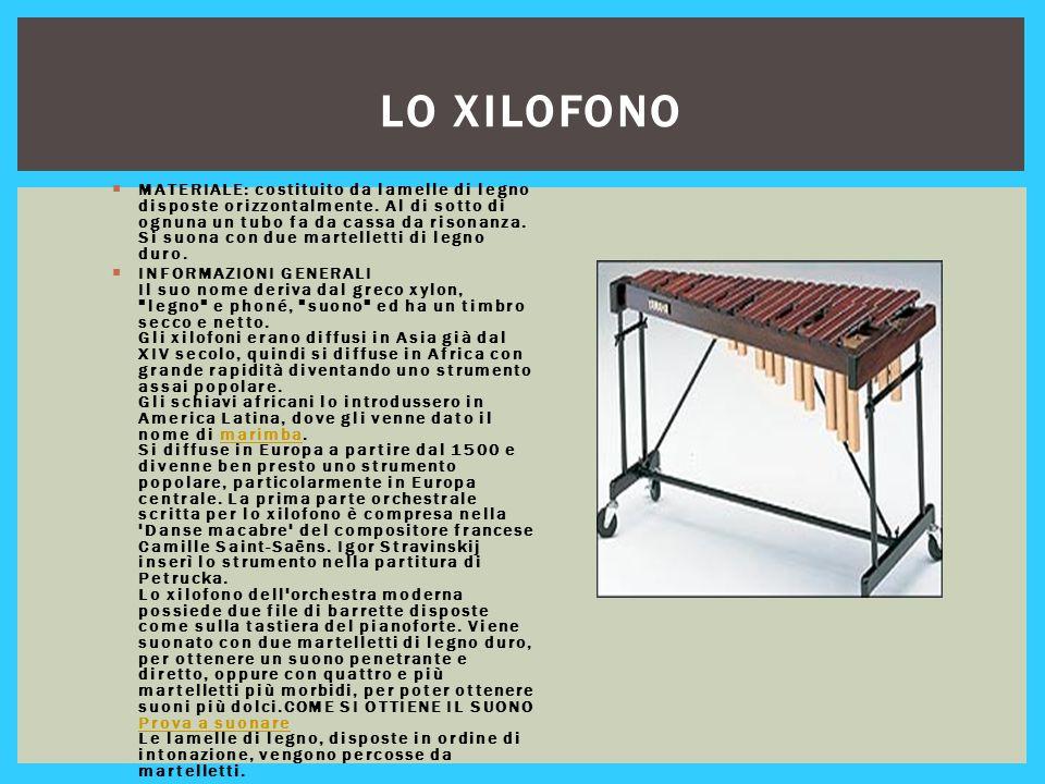 LO XILOFONO  MATERIALE: costituito da lamelle di legno disposte orizzontalmente. Al di sotto di ognuna un tubo fa da cassa da risonanza. Si suona con