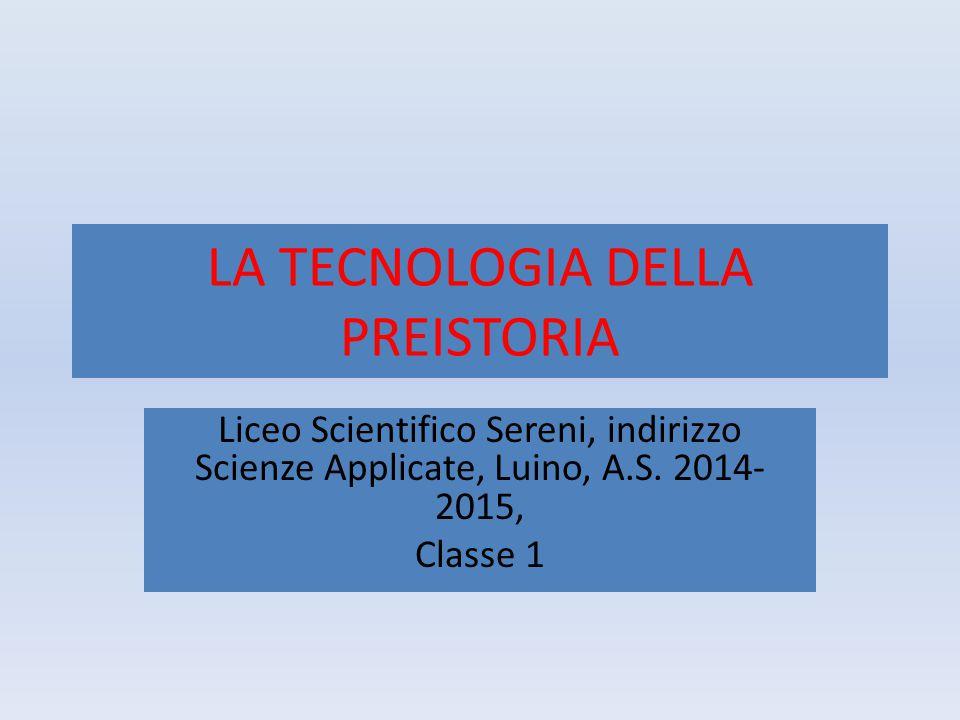 LA TECNOLOGIA DELLA PREISTORIA Liceo Scientifico Sereni, indirizzo Scienze Applicate, Luino, A.S. 2014- 2015, Classe 1