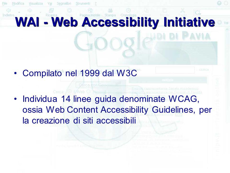 WAI - Web Accessibility Initiative Compilato nel 1999 dal W3C Individua 14 linee guida denominate WCAG, ossia Web Content Accessibility Guidelines, per la creazione di siti accessibili