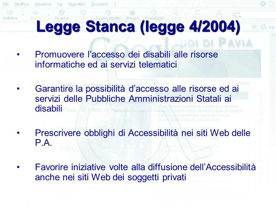 Legge Stanca (legge 4/2004) Promuovere l'accesso dei disabili alle risorse informatiche ed ai servizi telematici Garantire la possibilità d'accesso alle risorse ed ai servizi delle Pubbliche Amministrazioni Statali ai disabili Prescrivere obblighi di Accessibilità nei siti Web delle P.A.
