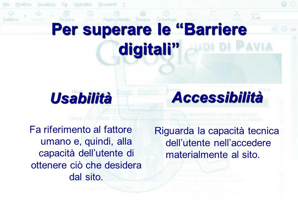 Per superare le Barriere digitali Per superare le Barriere digitali Usabilità Fa riferimento al fattore umano e, quindi, alla capacità dell'utente di ottenere ciò che desidera dal sito.