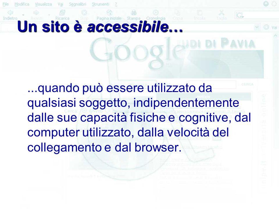 Un sito è accessibile…...quando può essere utilizzato da qualsiasi soggetto, indipendentemente dalle sue capacità fisiche e cognitive, dal computer utilizzato, dalla velocità del collegamento e dal browser.