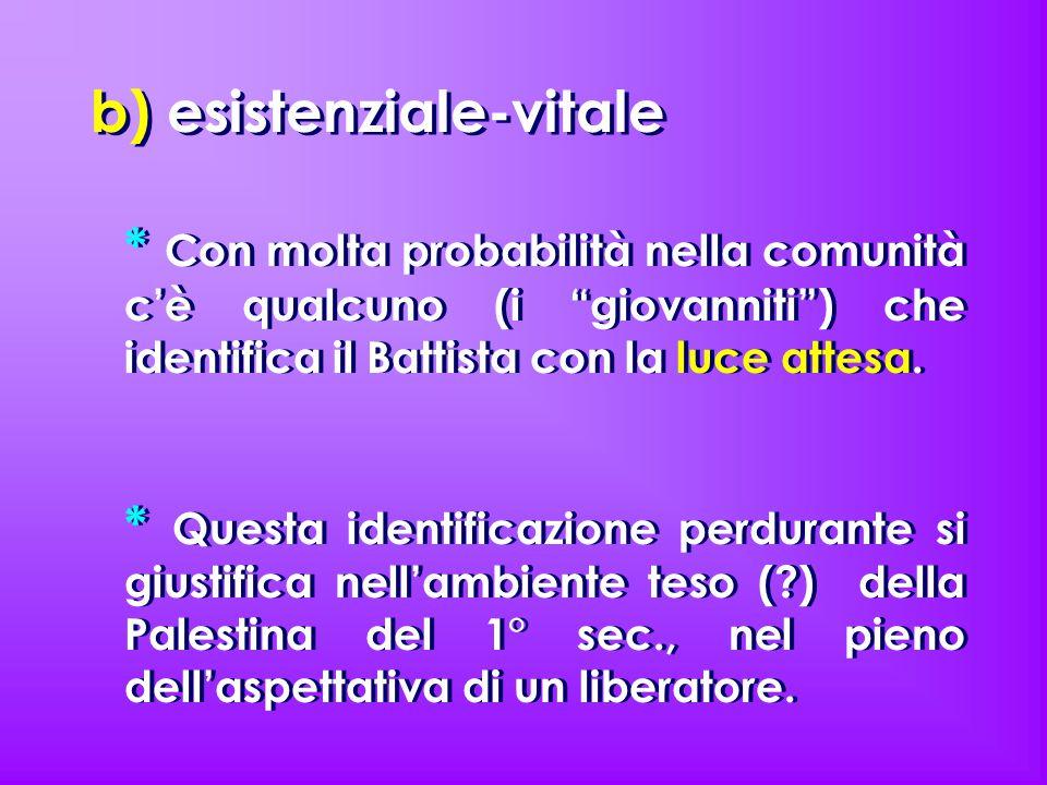 b) esistenziale-vitale * Con molta probabilità nella comunità c'è qualcuno (i giovanniti ) che identifica il Battista con la luce attesa.