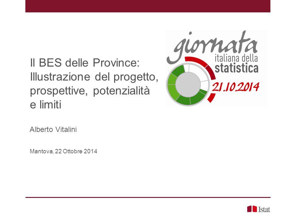 Il BES delle Province: Illustrazione del progetto, prospettive, potenzialità e limiti Alberto Vitalini Mantova, 22 Ottobre 2014