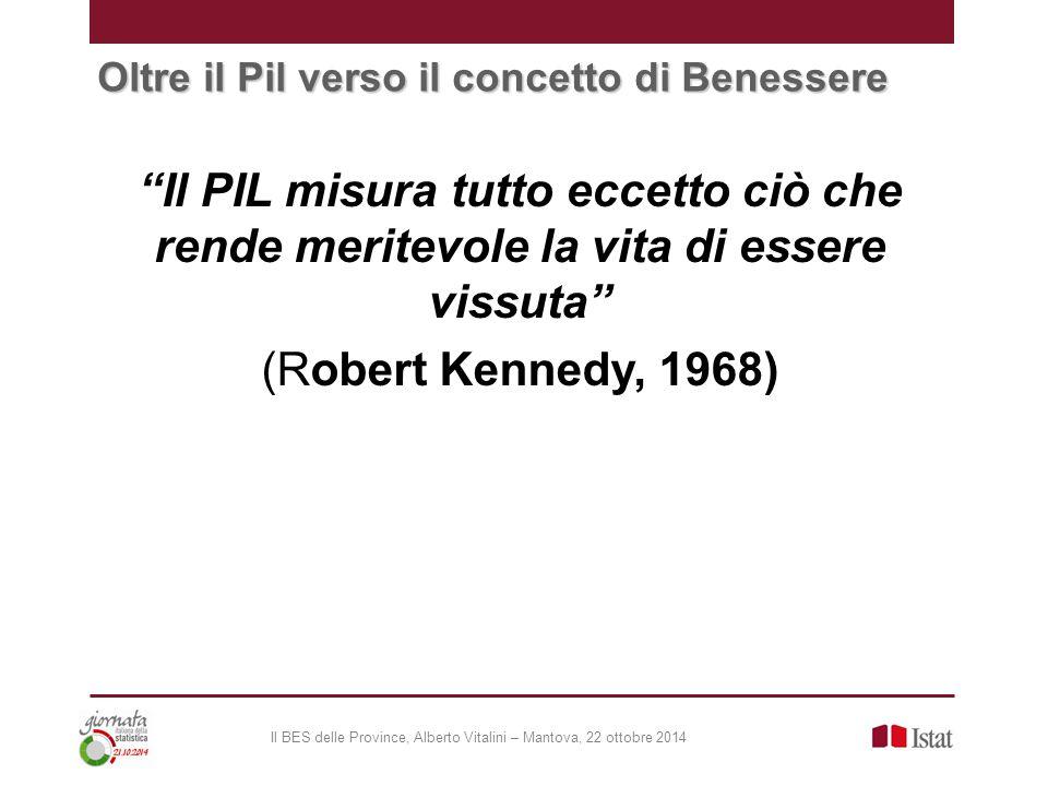 Oltre il Pil verso il concetto di Benessere Il PIL misura tutto eccetto ciò che rende meritevole la vita di essere vissuta (Robert Kennedy, 1968) Il BES delle Province, Alberto Vitalini – Mantova, 22 ottobre 2014