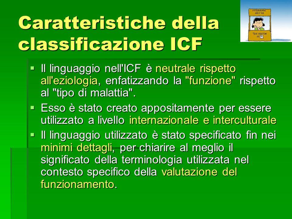 Caratteristiche della classificazione ICF  Il linguaggio nell ICF è neutrale rispetto all eziologia, enfatizzando la funzione rispetto al tipo di malattia .