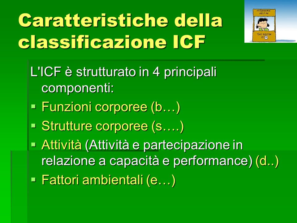 Caratteristiche della classificazione ICF L ICF è strutturato in 4 principali componenti:  Funzioni corporee (b…)  Strutture corporee (s….)  Attività (Attività e partecipazione in relazione a capacità e performance) (d..)  Fattori ambientali (e…)