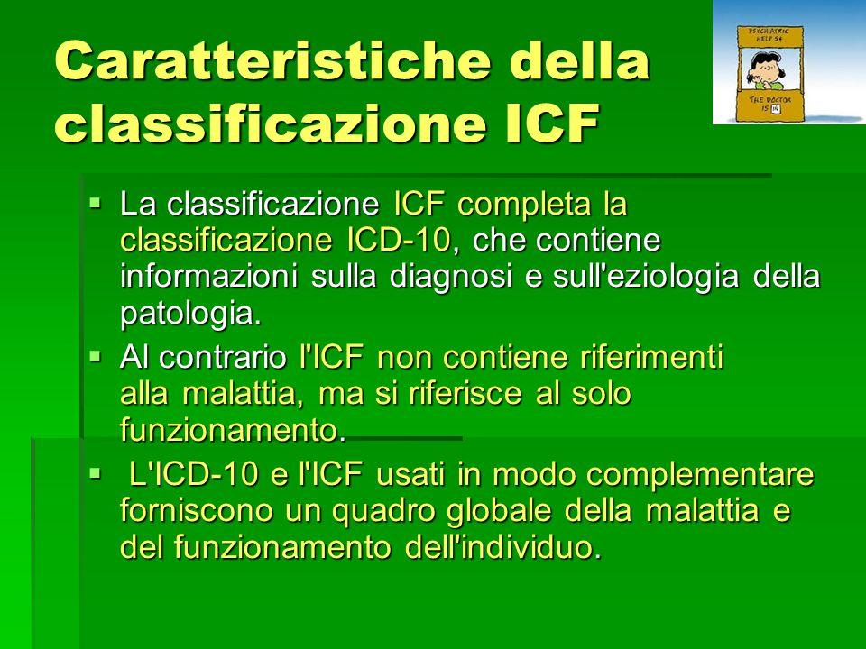 Caratteristiche della classificazione ICF  La classificazione ICF completa la classificazione ICD-10, che contiene informazioni sulla diagnosi e sull