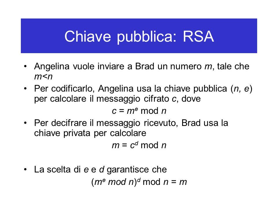 Chiave pubblica: RSA Angelina vuole inviare a Brad un numero m, tale che m<n Per codificarlo, Angelina usa la chiave pubblica (n, e) per calcolare il messaggio cifrato c, dove c = m e mod n Per decifrare il messaggio ricevuto, Brad usa la chiave privata per calcolare m = c d mod n La scelta di e e d garantisce che (m e mod n) d mod n = m