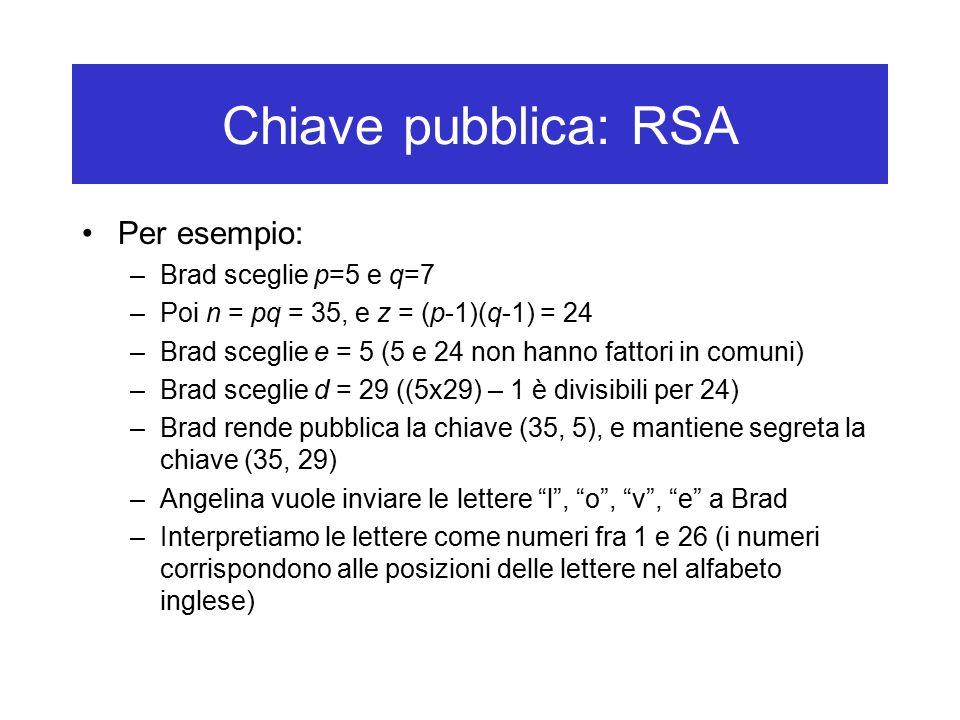 Chiave pubblica: RSA Per esempio: –Brad sceglie p=5 e q=7 –Poi n = pq = 35, e z = (p-1)(q-1) = 24 –Brad sceglie e = 5 (5 e 24 non hanno fattori in comuni) –Brad sceglie d = 29 ((5x29) – 1 è divisibili per 24) –Brad rende pubblica la chiave (35, 5), e mantiene segreta la chiave (35, 29) –Angelina vuole inviare le lettere l , o , v , e a Brad –Interpretiamo le lettere come numeri fra 1 e 26 (i numeri corrispondono alle posizioni delle lettere nel alfabeto inglese)