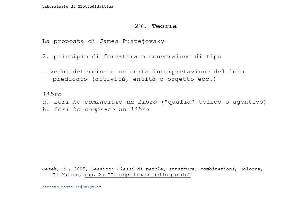 Laboratorio di Glottodidattica 27. Teoria La proposta di James Pustejovsky 2. principio di forzatura o conversione di tipo i verbi determinano un cert