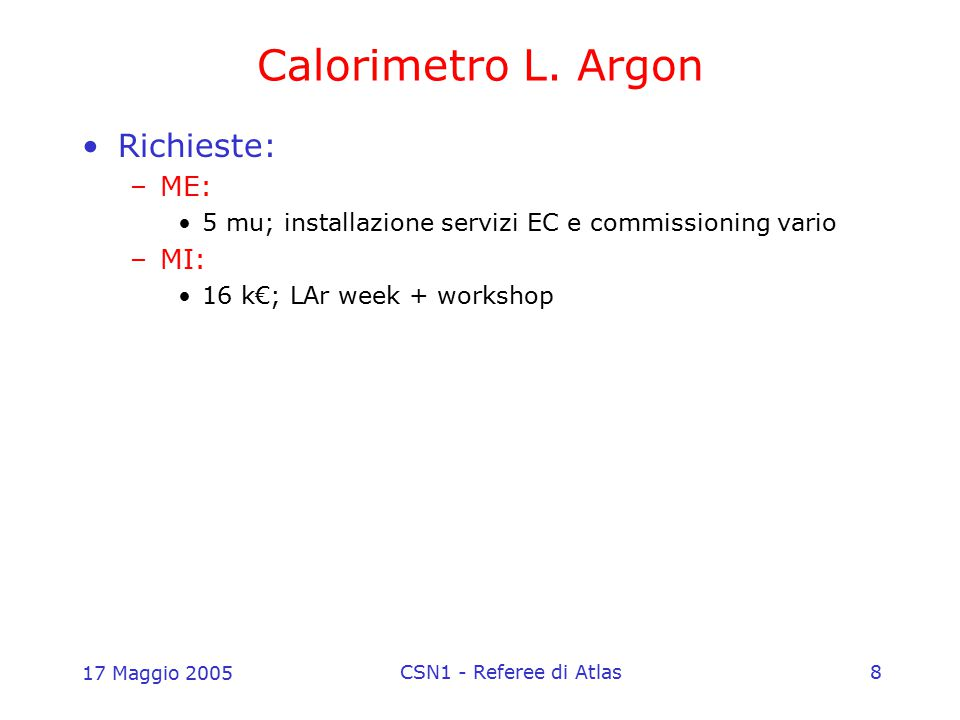 17 Maggio 2005 CSN1 - Referee di Atlas8 Calorimetro L. Argon Richieste: –ME: 5 mu; installazione servizi EC e commissioning vario –MI: 16 k€; LAr week