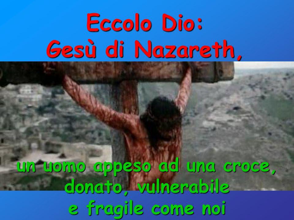 Eccolo Dio: Gesù di Nazareth, un uomo appeso ad una croce, donato, vulnerabile e fragile come noi
