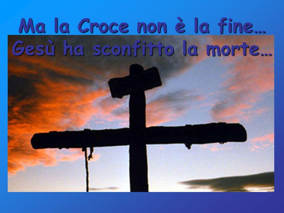 Ma la Croce non è la fine… Gesù ha sconfitto la morte…