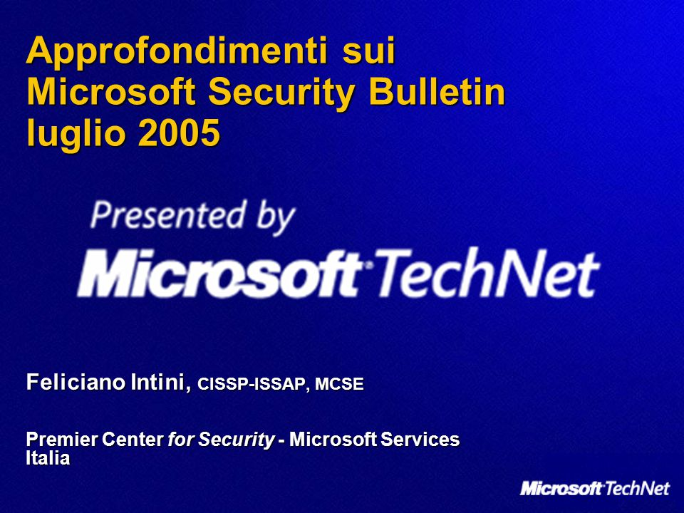Approfondimenti sui Microsoft Security Bulletin luglio 2005 Feliciano Intini, CISSP-ISSAP, MCSE Premier Center for Security - Microsoft Services Italia