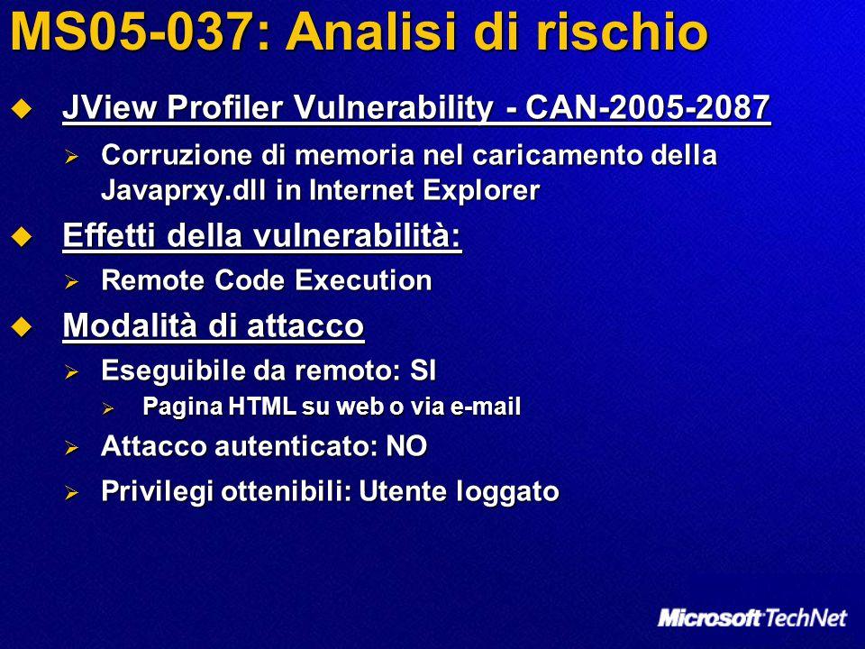 MS05-037: Analisi di rischio  JView Profiler Vulnerability - CAN-2005-2087  Corruzione di memoria nel caricamento della Javaprxy.dll in Internet Explorer  Effetti della vulnerabilità:  Remote Code Execution  Modalità di attacco  Eseguibile da remoto: SI  Pagina HTML su web o via e-mail  Attacco autenticato: NO  Privilegi ottenibili: Utente loggato