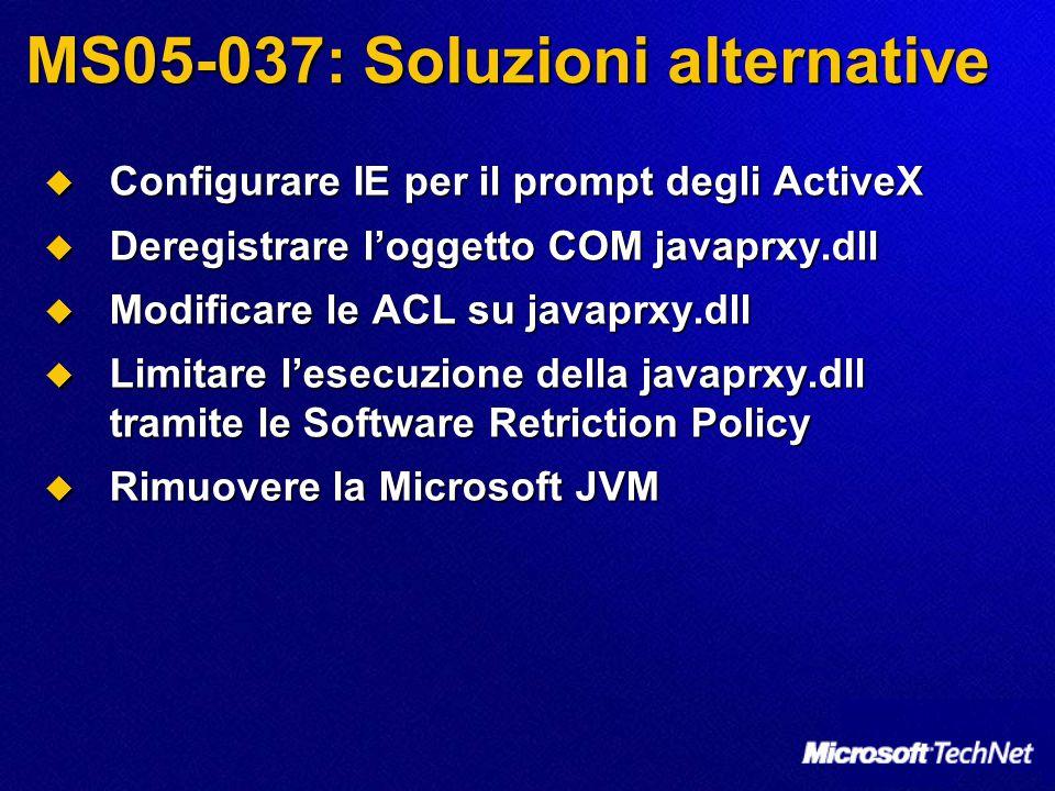 MS05-037: Soluzioni alternative  Configurare IE per il prompt degli ActiveX  Deregistrare l'oggetto COM javaprxy.dll  Modificare le ACL su javaprxy.dll  Limitare l'esecuzione della javaprxy.dll tramite le Software Retriction Policy  Rimuovere la Microsoft JVM