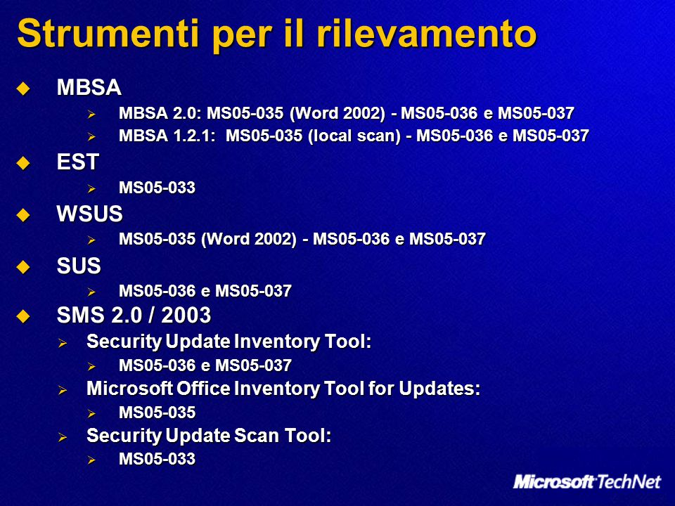 Strumenti per il rilevamento  MBSA  MBSA 2.0: MS05-035 (Word 2002) - MS05-036 e MS05-037  MBSA 1.2.1: MS05-035 (local scan) - MS05-036 e MS05-037  EST  MS05-033  WSUS  MS05-035 (Word 2002) - MS05-036 e MS05-037  SUS  MS05-036 e MS05-037  SMS 2.0 / 2003  Security Update Inventory Tool:  MS05-036 e MS05-037  Microsoft Office Inventory Tool for Updates:  MS05-035  Security Update Scan Tool:  MS05-033